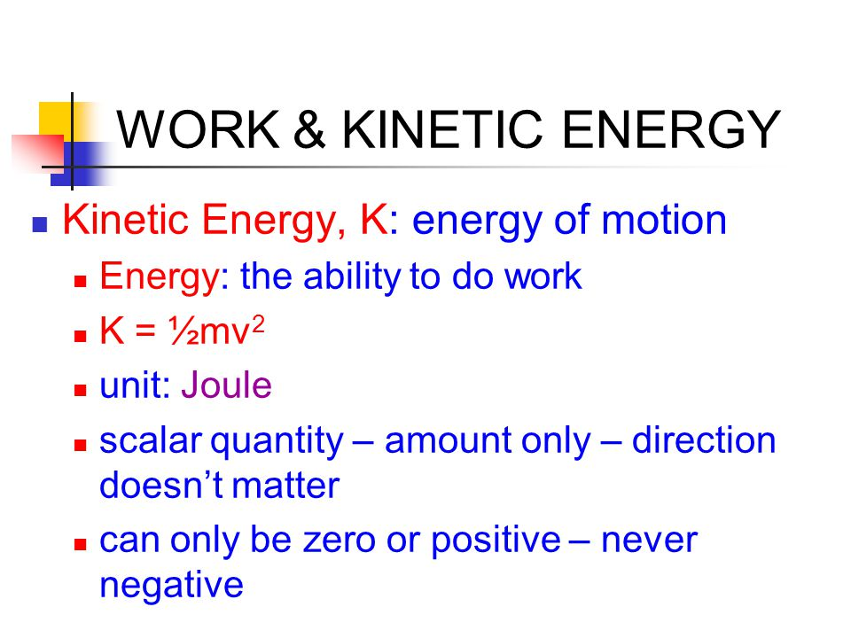 WORK & KINETIC ENERGY Kinetic Energy, K: energy of motion Energy: the ability to do work K = ½mv 2 unit: Joule scalar quantity – amount only – direction doesn't matter can only be zero or positive – never negative
