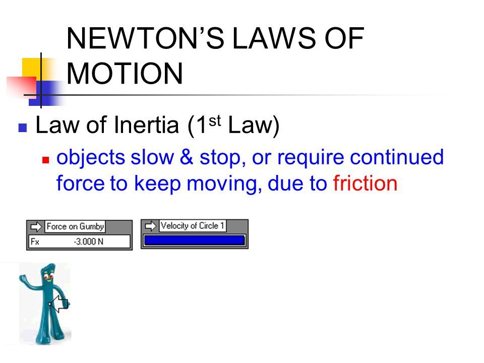 NEWTON'S LAWS OF MOTION Law of Inertia (1 st Law) objects slow & stop, or require continued force to keep moving, due to friction