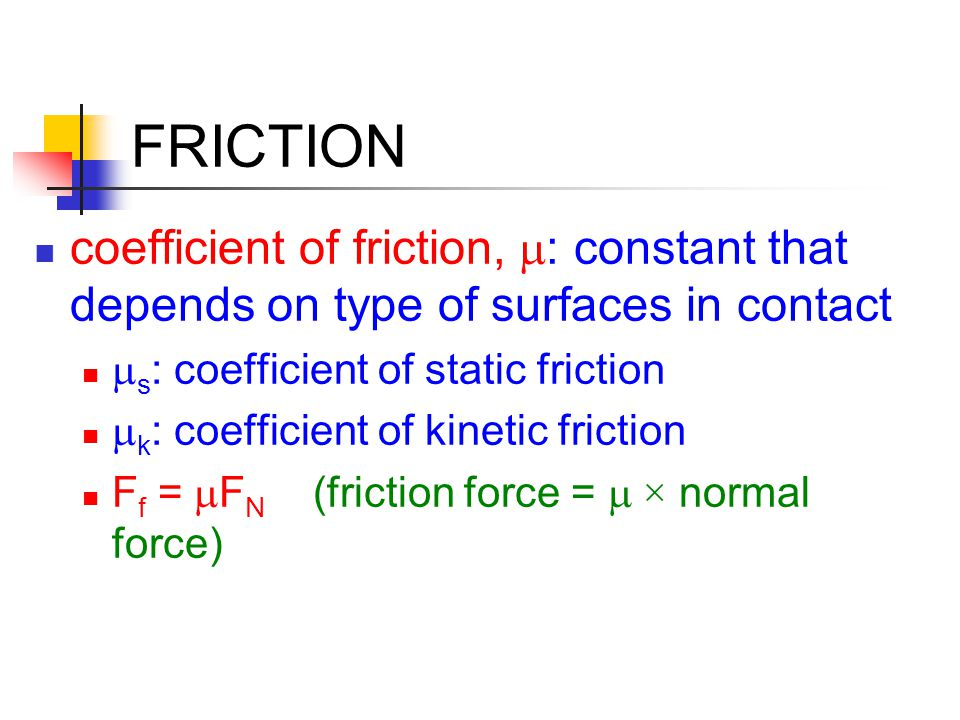 FRICTION coefficient of friction,  : constant that depends on type of surfaces in contact  s : coefficient of static friction  k : coefficient of