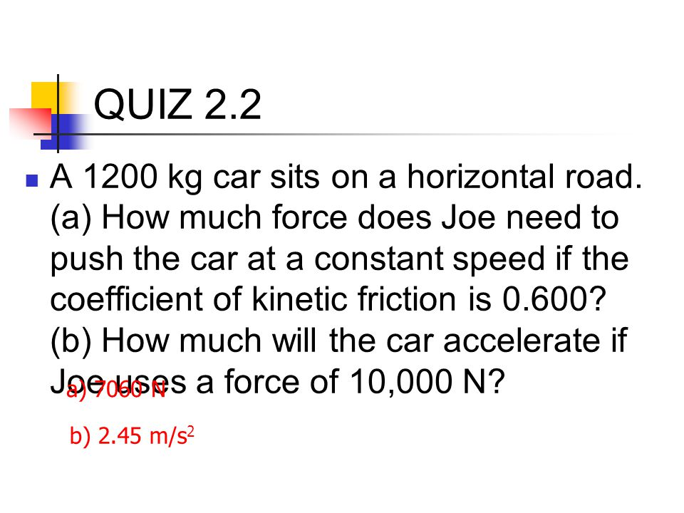 QUIZ 2.2 A 1200 kg car sits on a horizontal road. (a) How much force does Joe need to push the car at a constant speed if the coefficient of kinetic f