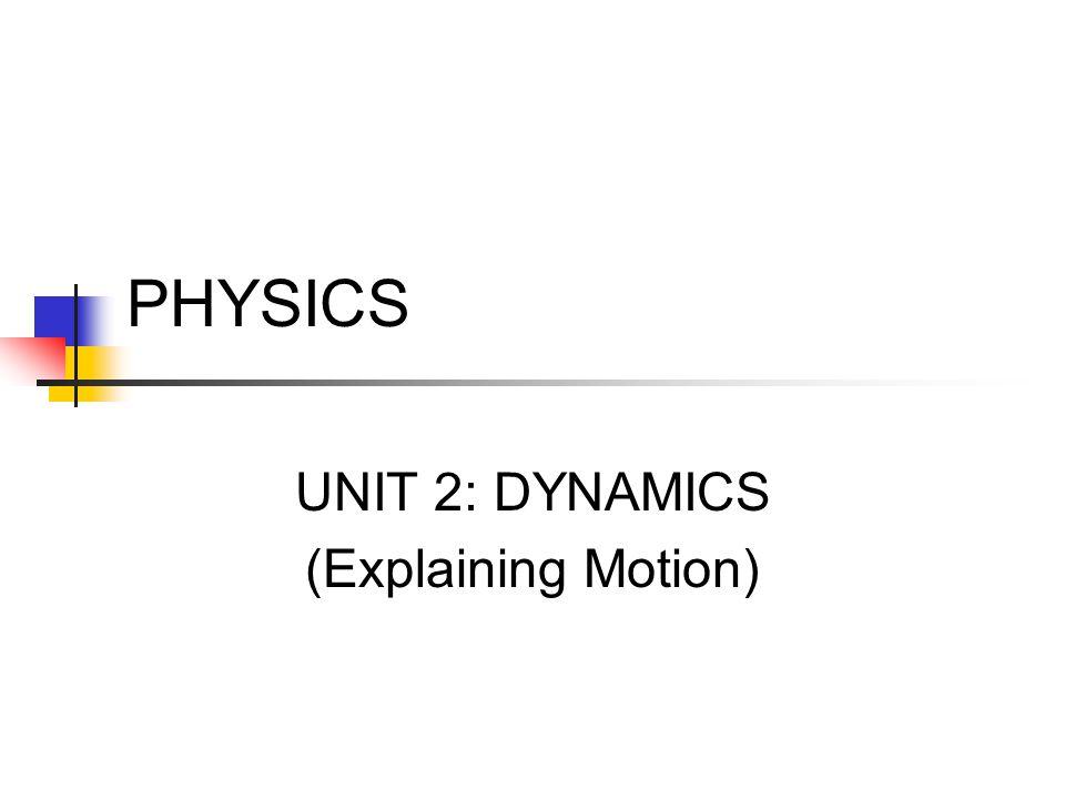 PHYSICS UNIT 2: DYNAMICS (Explaining Motion)
