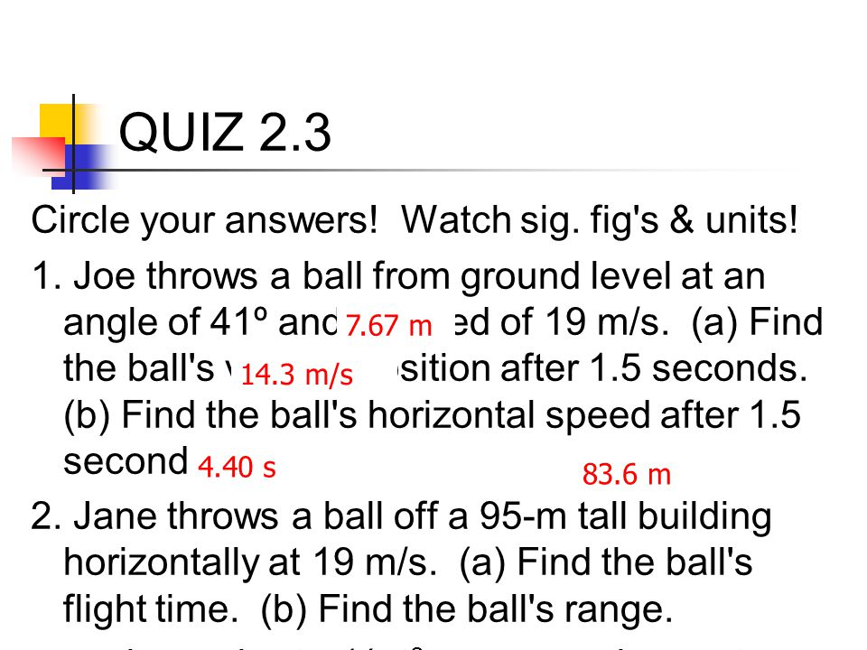 QUIZ 2.3 Circle your answers! Watch sig. fig's & units! 1. Joe throws a ball from ground level at an angle of 41º and a speed of 19 m/s. (a) Find the