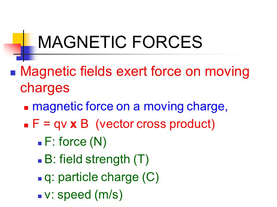 MAGNETIC FORCES Magnetic fields exert force on moving charges magnetic force on a moving charge, F = qv x B (vector cross product) F: force (N) B: fie