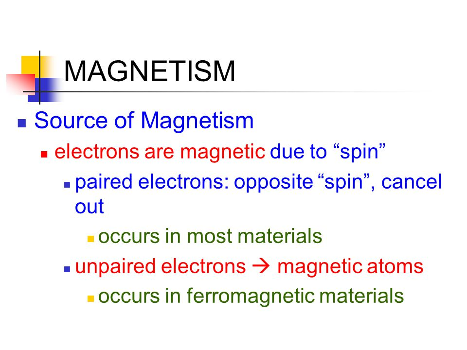 """MAGNETISM Source of Magnetism electrons are magnetic due to """"spin"""" paired electrons: opposite """"spin"""", cancel out occurs in most materials unpaired ele"""