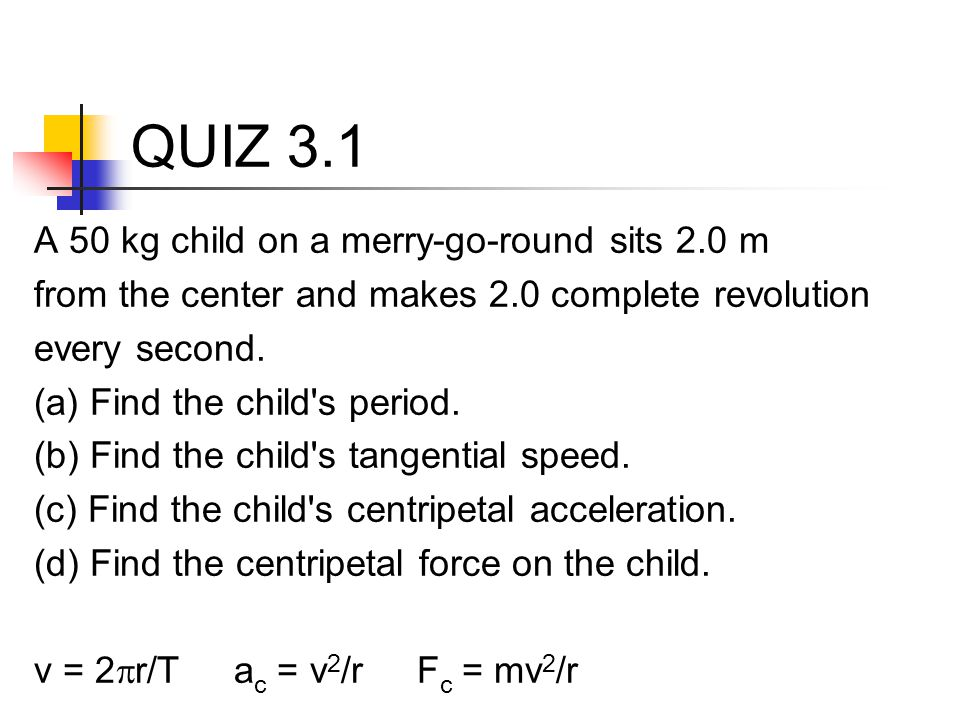 QUIZ 3.1 A 50 kg child on a merry-go-round sits 2.0 m from the center and makes 2.0 complete revolution every second. (a) Find the child's period. (b)