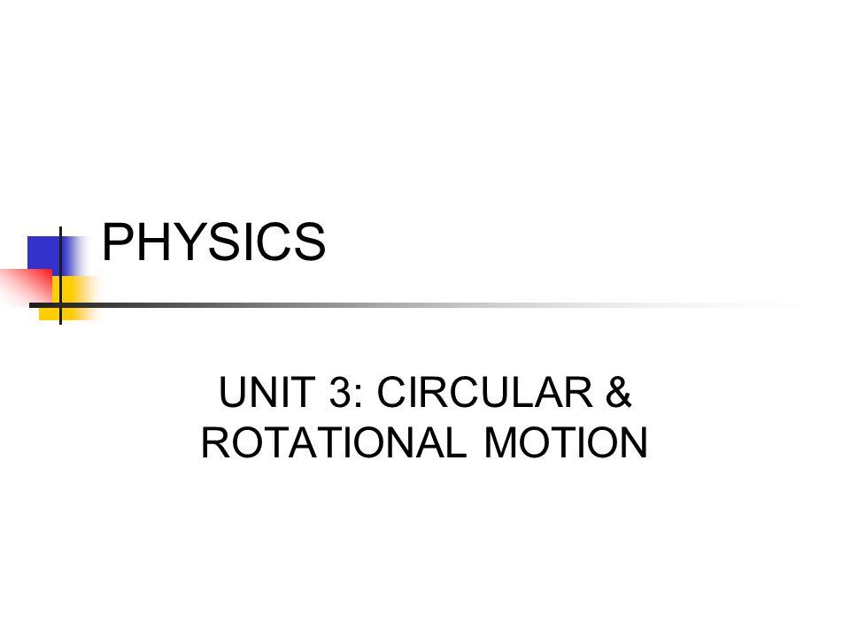 PHYSICS UNIT 3: CIRCULAR & ROTATIONAL MOTION