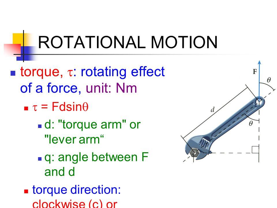 ROTATIONAL MOTION torque,  : rotating effect of a force, unit: Nm  = Fdsin  d: