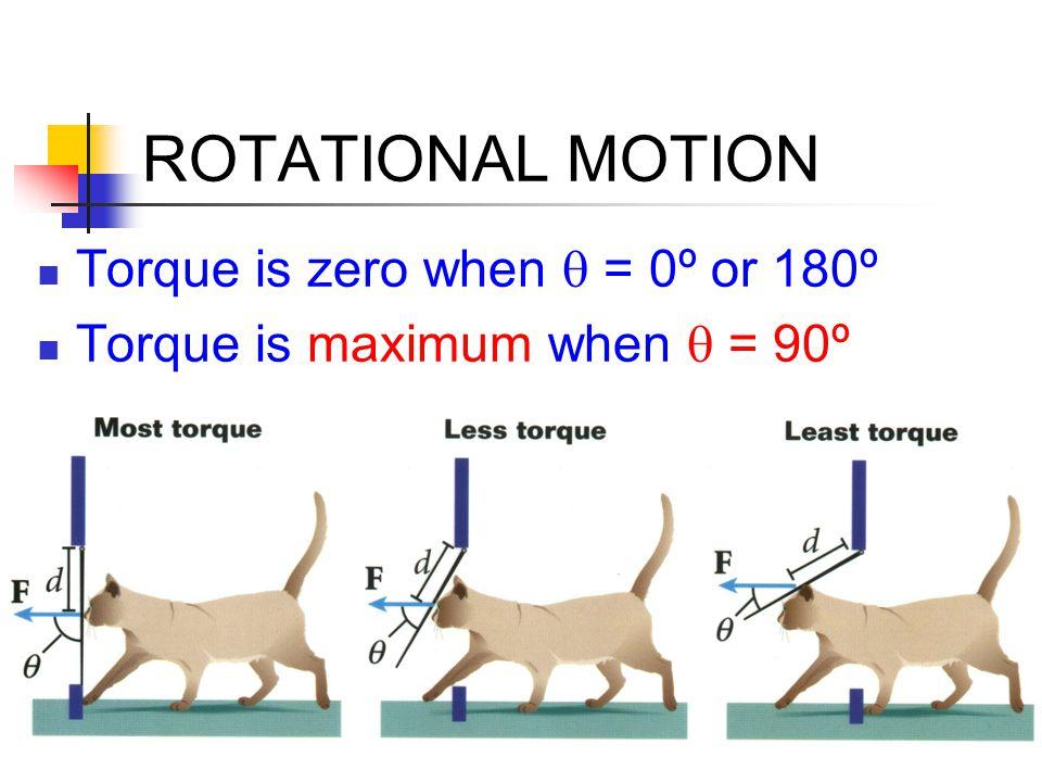 ROTATIONAL MOTION Torque is zero when  = 0º or 180º Torque is maximum when  = 90º
