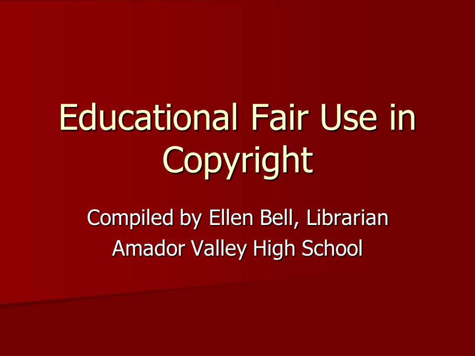Educational Fair Use in Copyright Compiled by Ellen Bell, Librarian Amador Valley High School