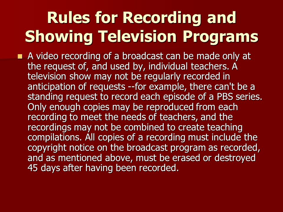 Rules for Recording and Showing Television Programs A video recording of a broadcast can be made only at the request of, and used by, individual teachers.
