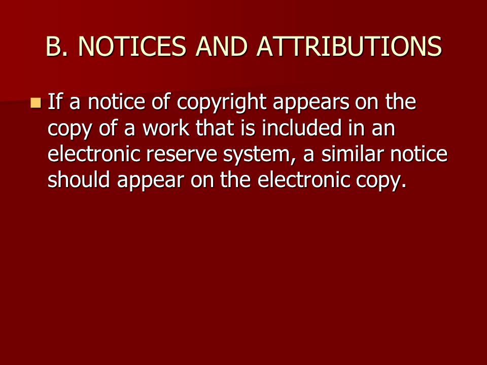 B. NOTICES AND ATTRIBUTIONS If a notice of copyright appears on the copy of a work that is included in an electronic reserve system, a similar notice