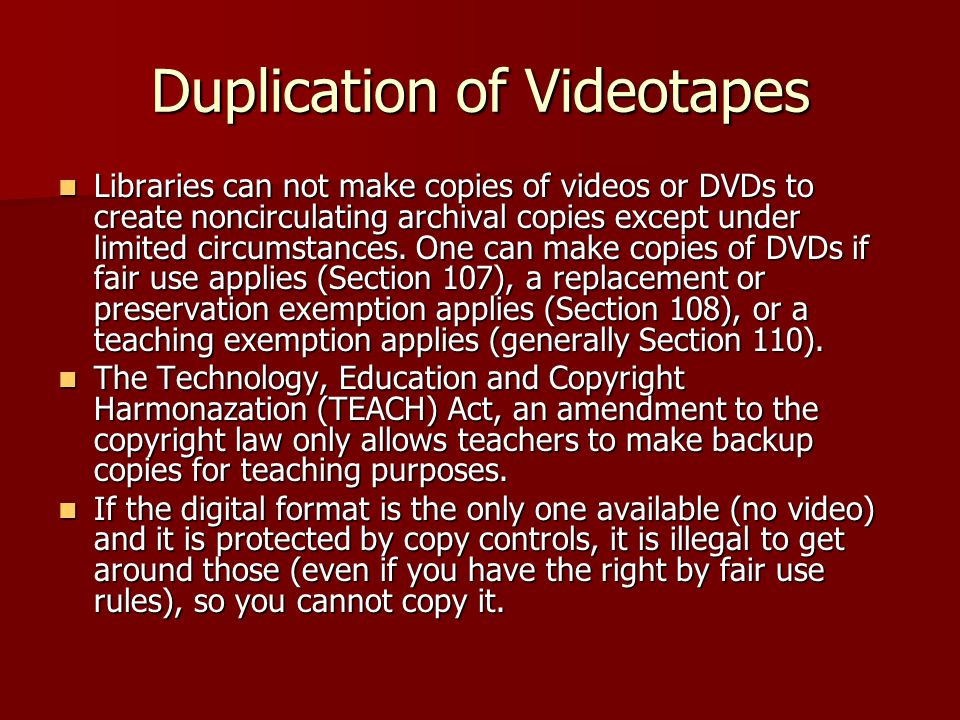 Duplication of Videotapes Libraries can not make copies of videos or DVDs to create noncirculating archival copies except under limited circumstances.