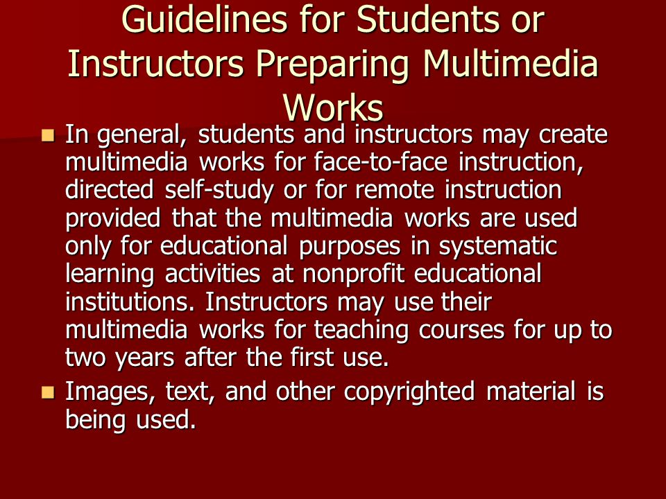 Guidelines for Students or Instructors Preparing Multimedia Works In general, students and instructors may create multimedia works for face-to-face instruction, directed self-study or for remote instruction provided that the multimedia works are used only for educational purposes in systematic learning activities at nonprofit educational institutions.