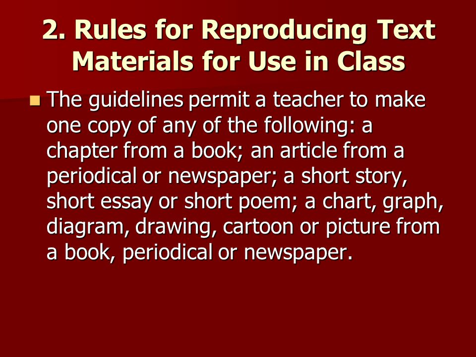 2. Rules for Reproducing Text Materials for Use in Class The guidelines permit a teacher to make one copy of any of the following: a chapter from a bo
