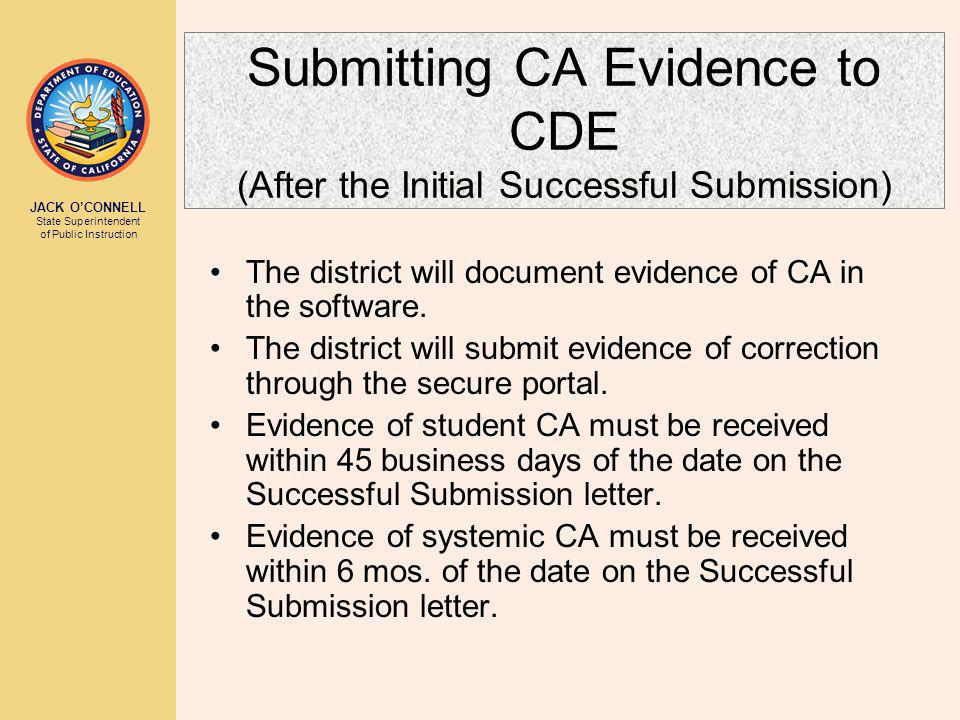JACK O'CONNELL State Superintendent of Public Instruction Submitting CA Evidence to CDE (After the Initial Successful Submission) The district will document evidence of CA in the software.