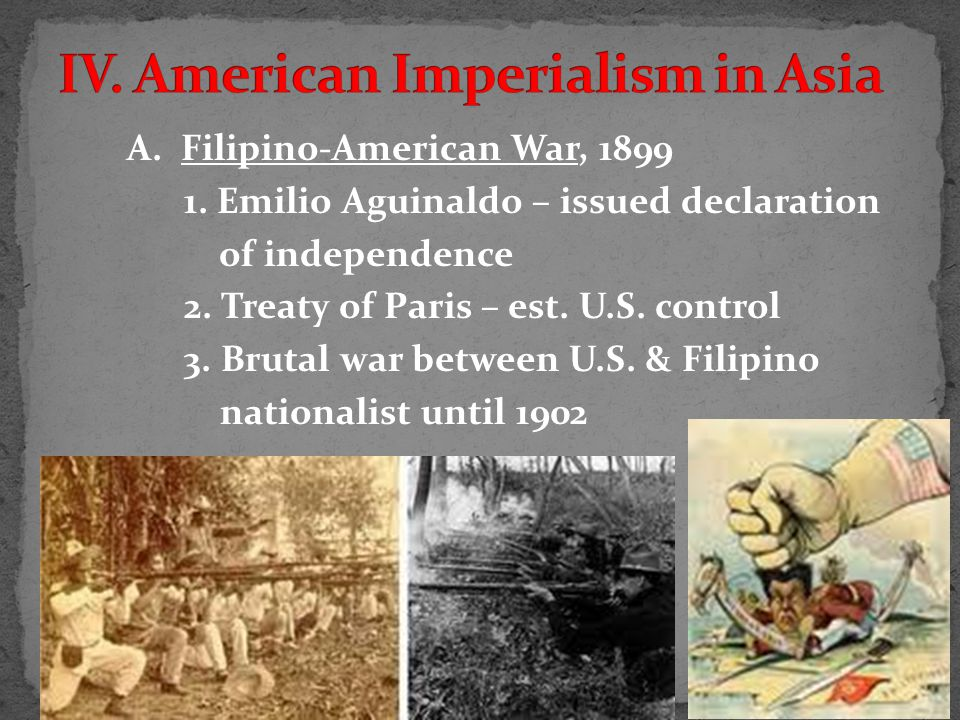 A. Filipino-American War, 1899 1. Emilio Aguinaldo – issued declaration of independence 2.