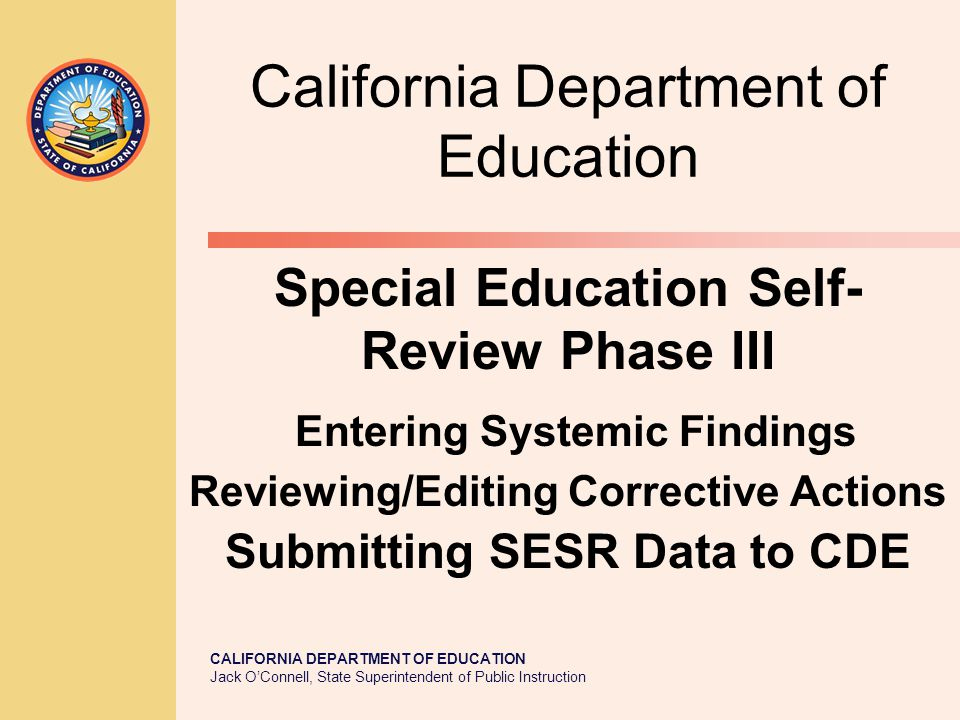 CALIFORNIA DEPARTMENT OF EDUCATION Jack O'Connell, State Superintendent of Public Instruction California Department of Education Special Education Self- Review Phase III Entering Systemic Findings Reviewing/Editing Corrective Actions Submitting SESR Data to CDE