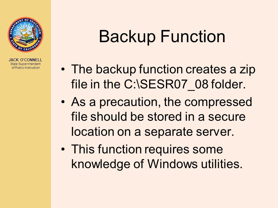 JACK O'CONNELL State Superintendent of Public Instruction Backup Function The backup function creates a zip file in the C:\SESR07_08 folder.