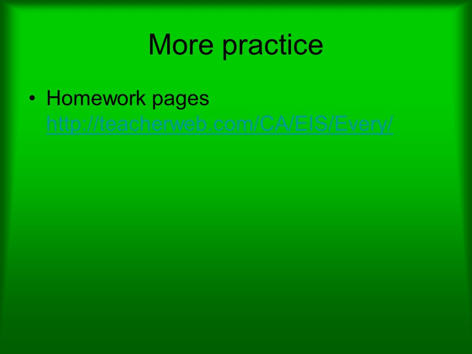 More practice Homework pages http://teacherweb.com/CA/EIS/Every/ http://teacherweb.com/CA/EIS/Every/