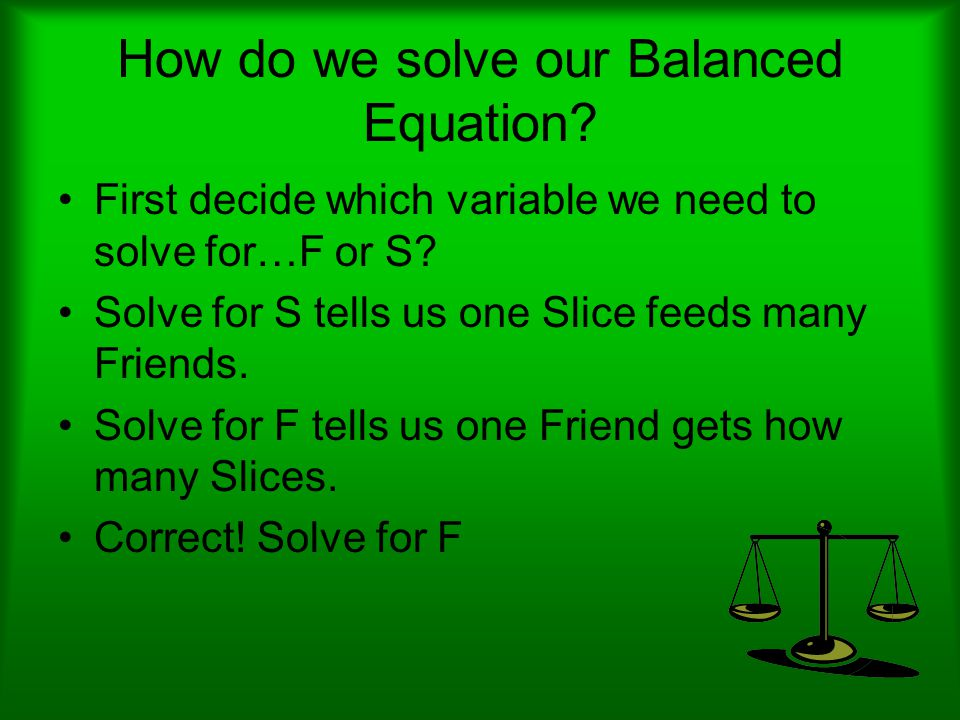 How do we solve our Balanced Equation. First decide which variable we need to solve for…F or S.