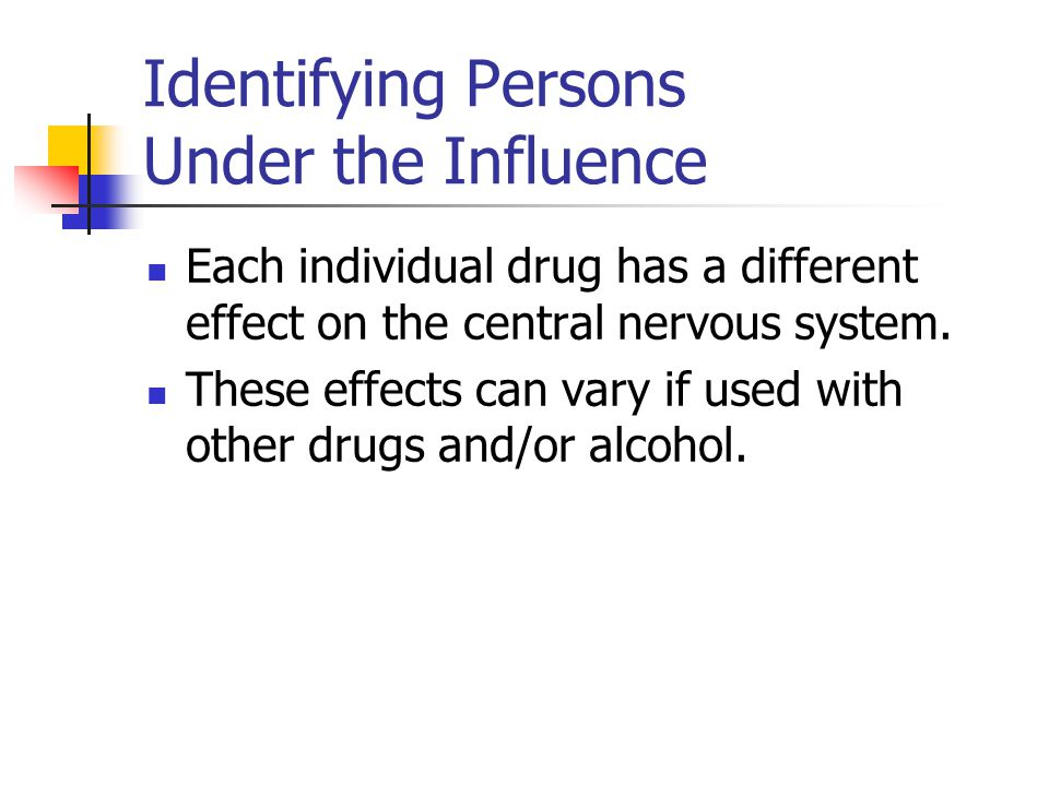 Identifying Persons Under the Influence Each individual drug has a different effect on the central nervous system.