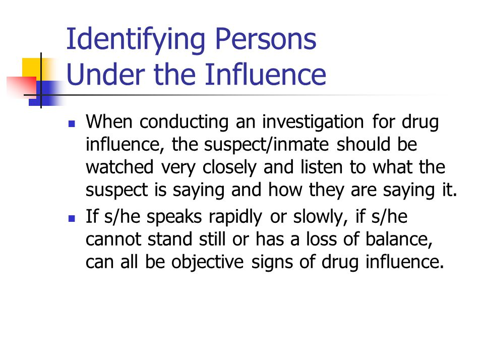 Identifying Persons Under the Influence When conducting an investigation for drug influence, the suspect/inmate should be watched very closely and listen to what the suspect is saying and how they are saying it.