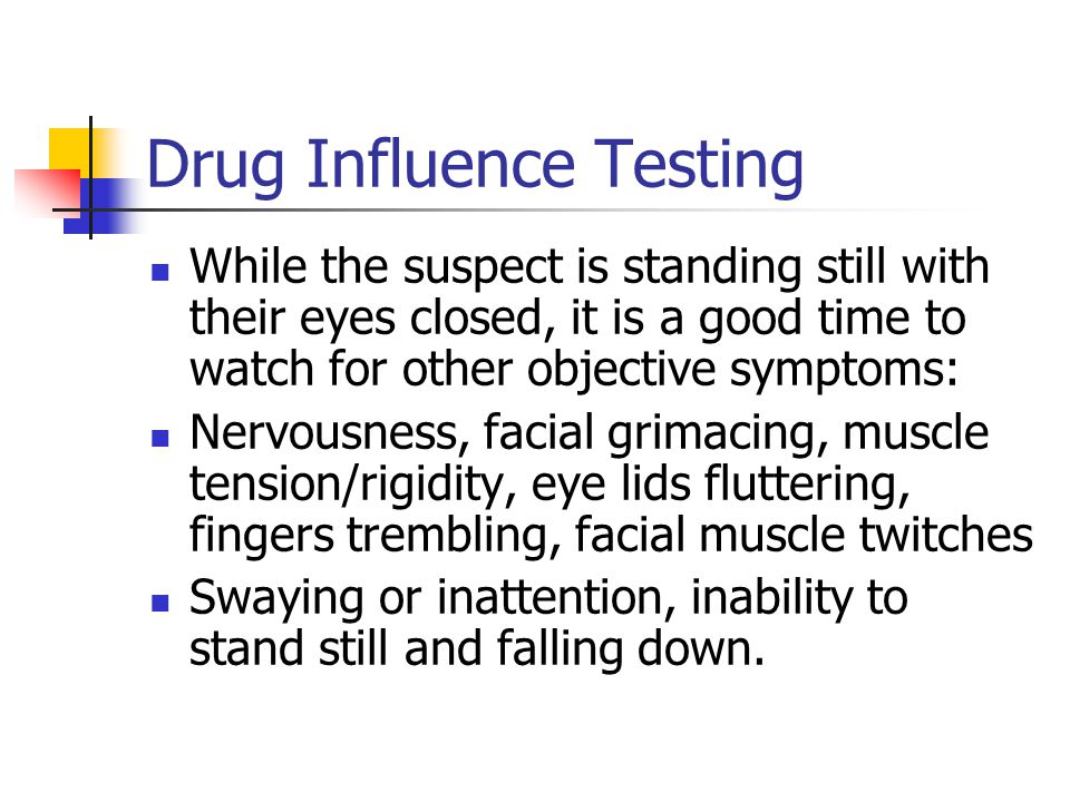 Drug Influence Testing While the suspect is standing still with their eyes closed, it is a good time to watch for other objective symptoms: Nervousness, facial grimacing, muscle tension/rigidity, eye lids fluttering, fingers trembling, facial muscle twitches Swaying or inattention, inability to stand still and falling down.