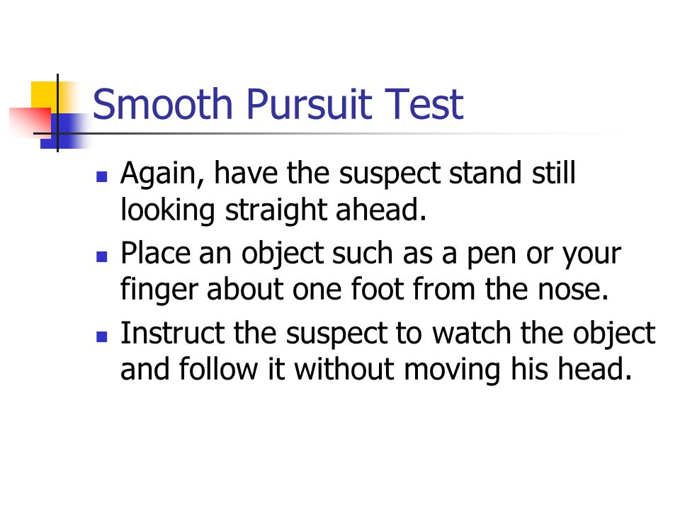 Smooth Pursuit Test Again, have the suspect stand still looking straight ahead.
