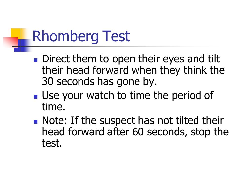 Rhomberg Test Direct them to open their eyes and tilt their head forward when they think the 30 seconds has gone by.