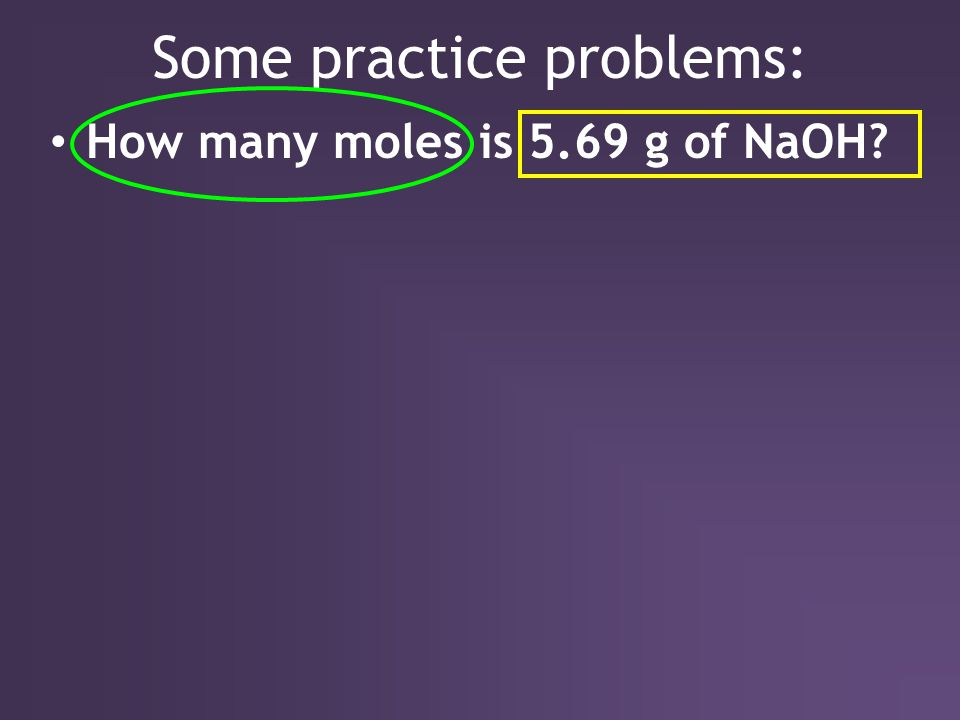 Some practice problems: How many moles is 5.69 g of NaOH?