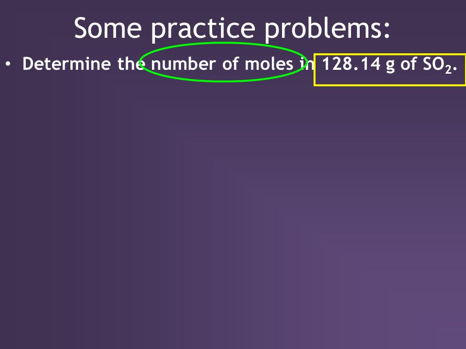 Some practice problems: Determine the number of moles in 128.14 g of SO 2.