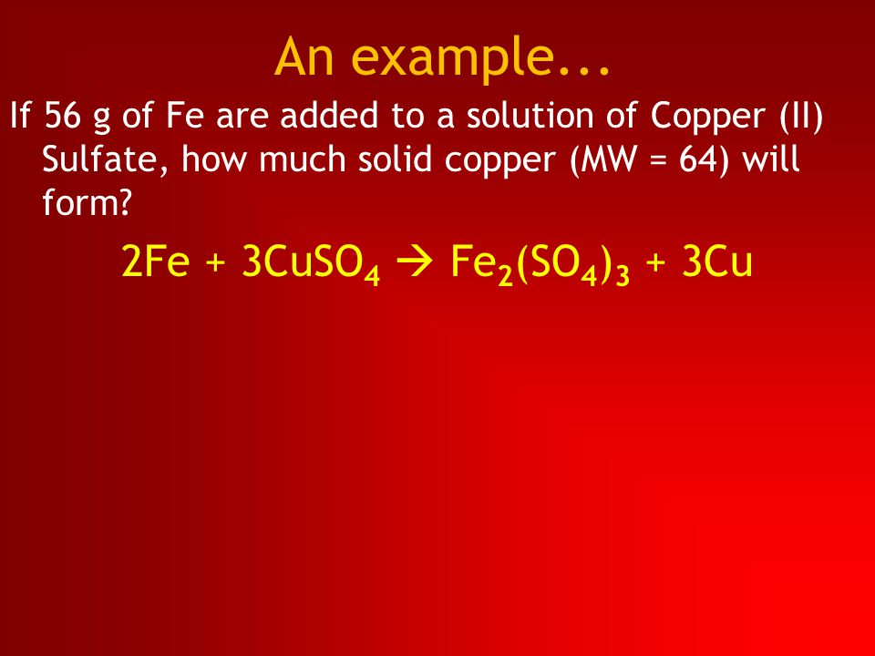 If 56 g of Fe are added to a solution of Copper (II) Sulfate, how much solid copper (MW = 64) will form? 2Fe + 3CuSO 4  Fe 2 (SO 4 ) 3 + 3Cu An examp