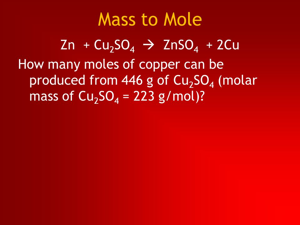 Mass to Mole Zn + Cu 2 SO 4  ZnSO 4 + 2Cu How many moles of copper can be produced from 446 g of Cu 2 SO 4 (molar mass of Cu 2 SO 4 = 223 g/mol)?