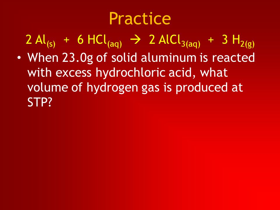Practice 2 Al (s) + 6 HCl (aq)  2 AlCl 3(aq) + 3 H 2(g) When 23.0g of solid aluminum is reacted with excess hydrochloric acid, what volume of hydroge