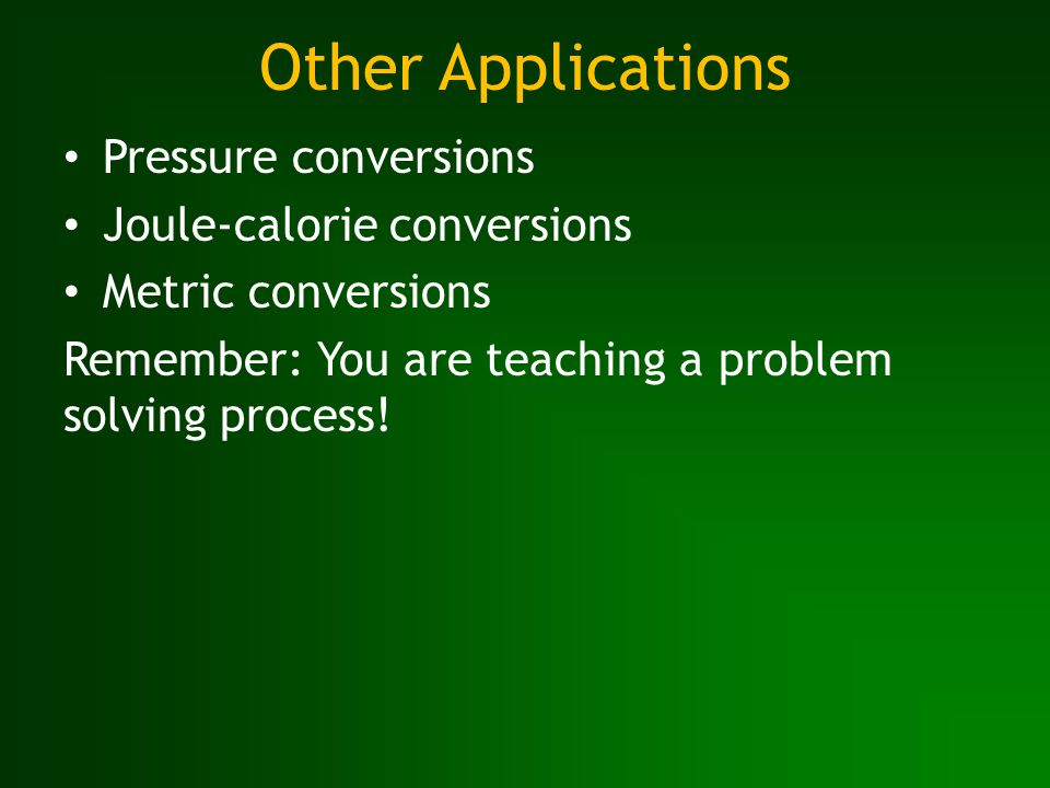 Other Applications Pressure conversions Joule-calorie conversions Metric conversions Remember: You are teaching a problem solving process!