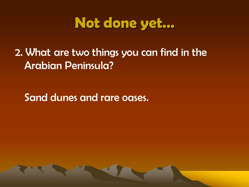 Not done yet… 2.What are two things you can find in the Arabian Peninsula.