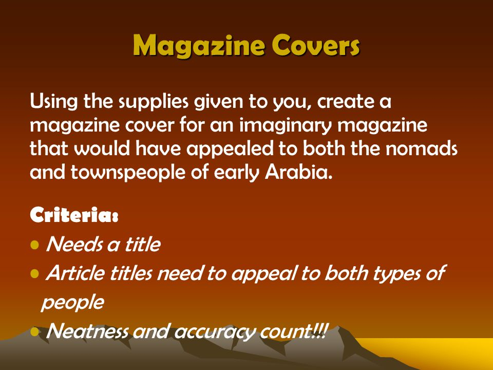 Magazine Covers Using the supplies given to you, create a magazine cover for an imaginary magazine that would have appealed to both the nomads and townspeople of early Arabia.