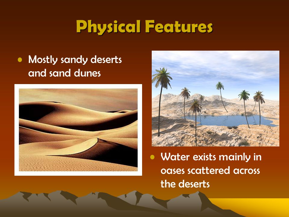 Physical Features Mostly sandy deserts and sand dunes Water exists mainly in oases scattered across the deserts