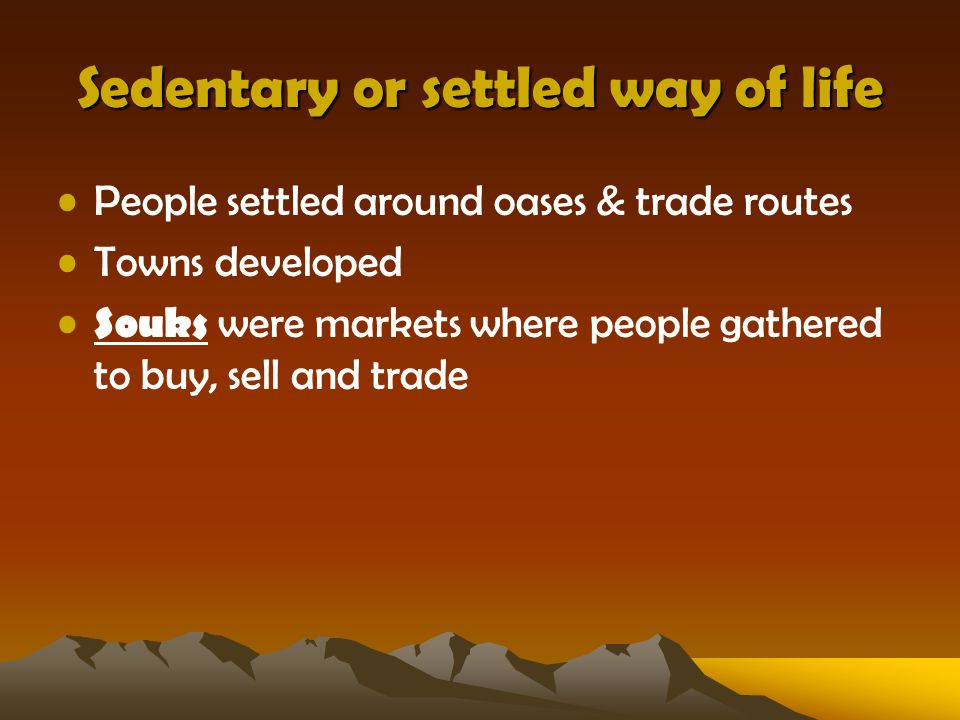 Sedentary or settled way of life People settled around oases & trade routes Towns developed Souks were markets where people gathered to buy, sell and trade