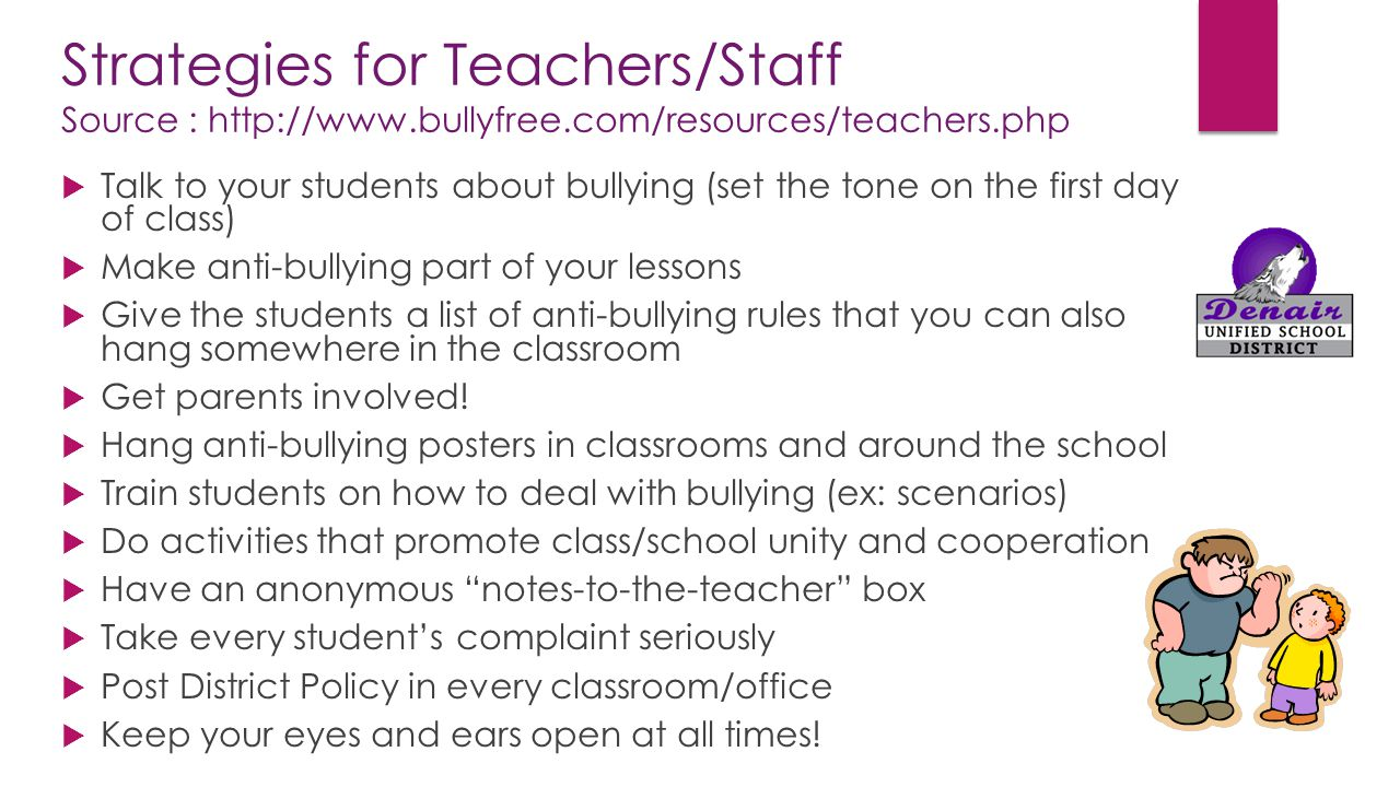 Strategies for Teachers/Staff Source : http://www.bullyfree.com/resources/teachers.php  Talk to your students about bullying (set the tone on the fir