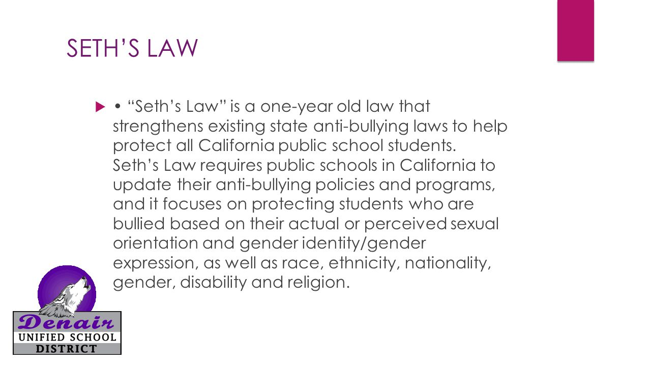 SETH'S LAW  Seth's Law is a one-year old law that strengthens existing state anti-bullying laws to help protect all California public school students.