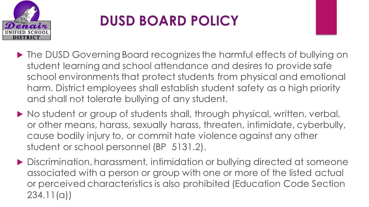 DUSD BOARD POLICY  The DUSD Governing Board recognizes the harmful effects of bullying on student learning and school attendance and desires to provide safe school environments that protect students from physical and emotional harm.