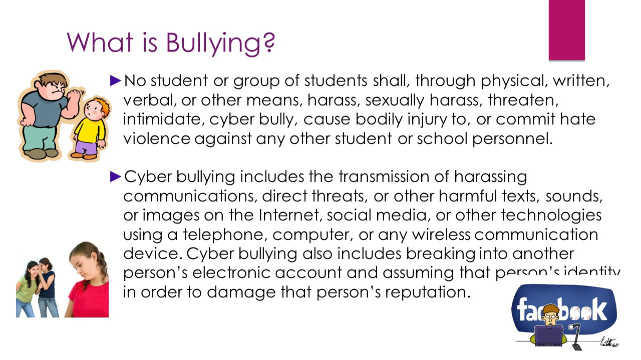 What is Bullying? ►No student or group of students shall, through physical, written, verbal, or other means, harass, sexually harass, threaten, intimi