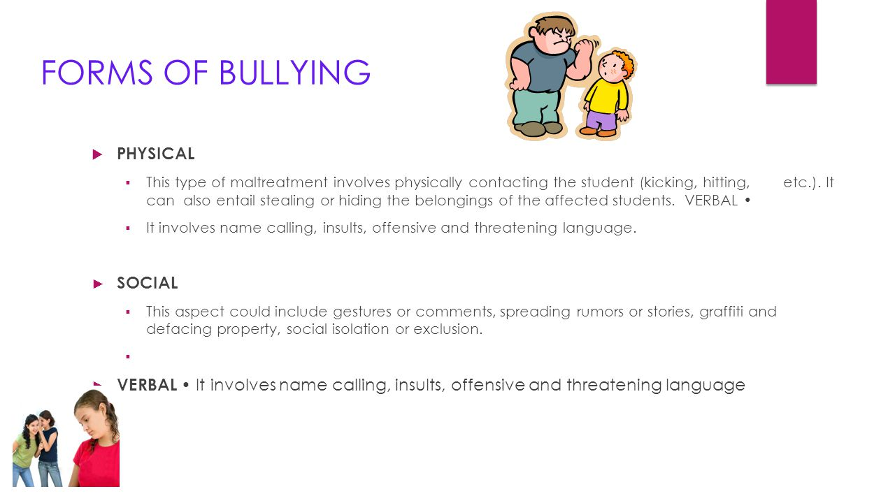 FORMS OF BULLYING  PHYSICAL  This type of maltreatment involves physically contacting the student (kicking, hitting, etc.). It can also entail steal