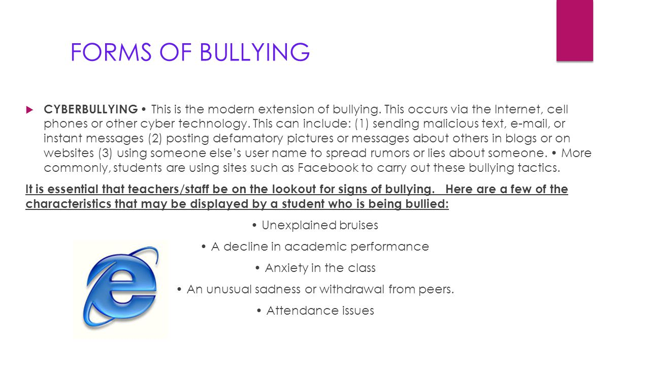 FORMS OF BULLYING  CYBERBULLYING This is the modern extension of bullying. This occurs via the Internet, cell phones or other cyber technology. This