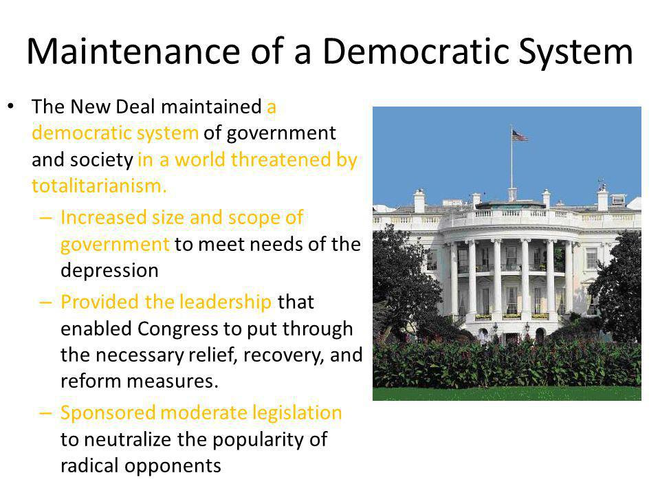 Maintenance of a Democratic System The New Deal maintained a democratic system of government and society in a world threatened by totalitarianism. – I