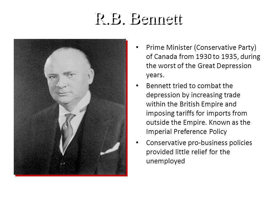R.B. Bennett Prime Minister (Conservative Party) of Canada from 1930 to 1935, during the worst of the Great Depression years. Bennett tried to combat