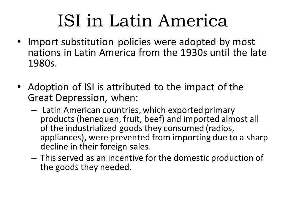 ISI in Latin America Import substitution policies were adopted by most nations in Latin America from the 1930s until the late 1980s. Adoption of ISI i