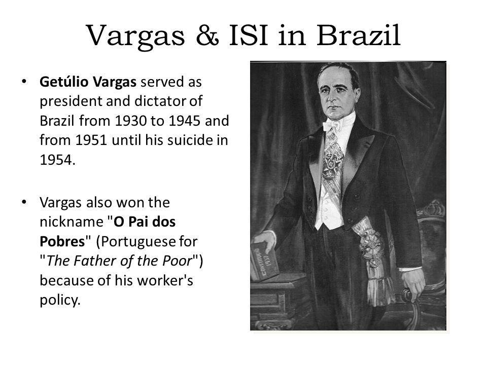 Vargas & ISI in Brazil Getúlio Vargas served as president and dictator of Brazil from 1930 to 1945 and from 1951 until his suicide in 1954. Vargas als