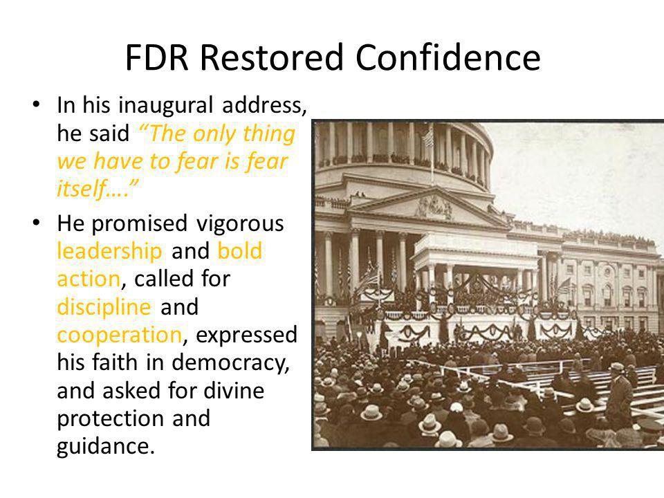 """FDR Restored Confidence In his inaugural address, he said """"The only thing we have to fear is fear itself…."""" He promised vigorous leadership and bold a"""